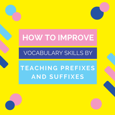 How to Improve Vocabulary Skills by Teaching Prefixes and Suffixes
