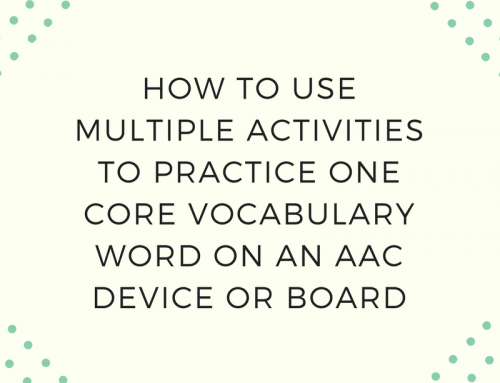 How to Use Multiple Activities to Practice One Core Vocabulary Word on an AAC Device or Board